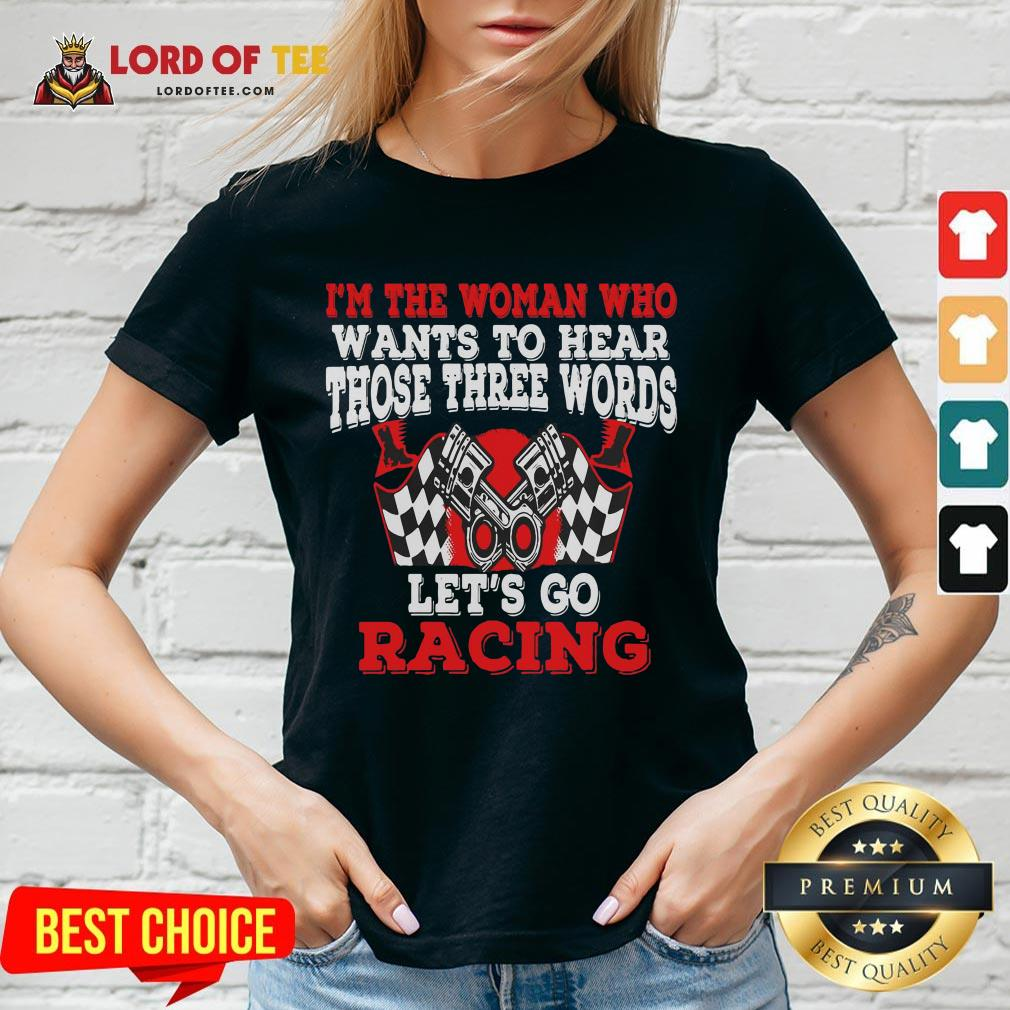 Hot I'm The Woman Who Wants To Hear Those Three Words Let's Go Racing V-neck