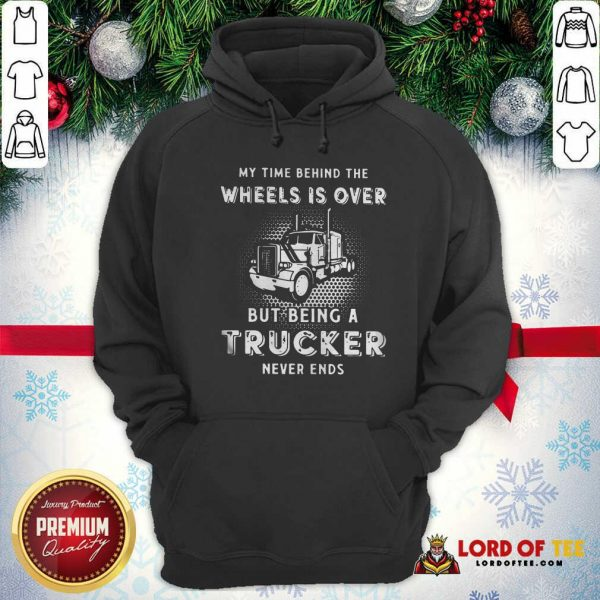Hot My Time Behind The Wheels Is Over But Being A Trucker Never Ends Hoodie
