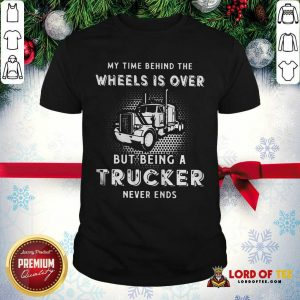 Hot My Time Behind The Wheels Is Over But Being A Trucker Never Ends Shirt