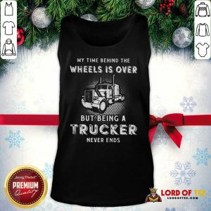 Hot My Time Behind The Wheels Is Over But Being A Trucker Never Ends Tank Top