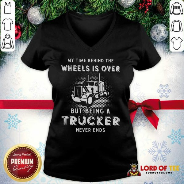 Hot My Time Behind The Wheels Is Over But Being A Trucker Never Ends V-neck