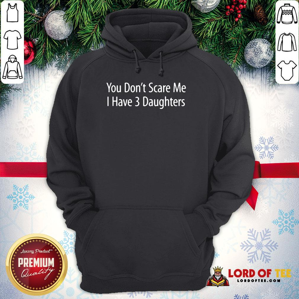 Hot You Don't Scare Me I Have 3 Daughters Hoodie