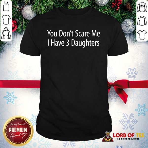 Hot You Don't Scare Me I Have 3 Daughters Shirt
