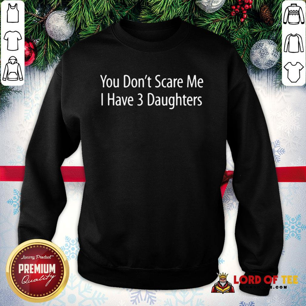 Hot You Don't Scare Me I Have 3 Daughters SweatShirt