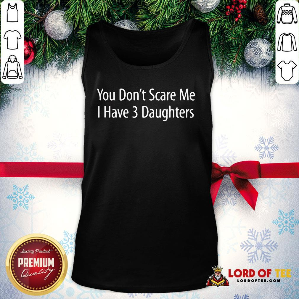 Hot You Don't Scare Me I Have 3 Daughters Tank Top