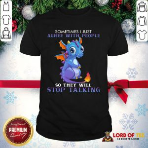 Nice Dragon Sometimes I Just Agree With People So They Will Stop Talking Shirt