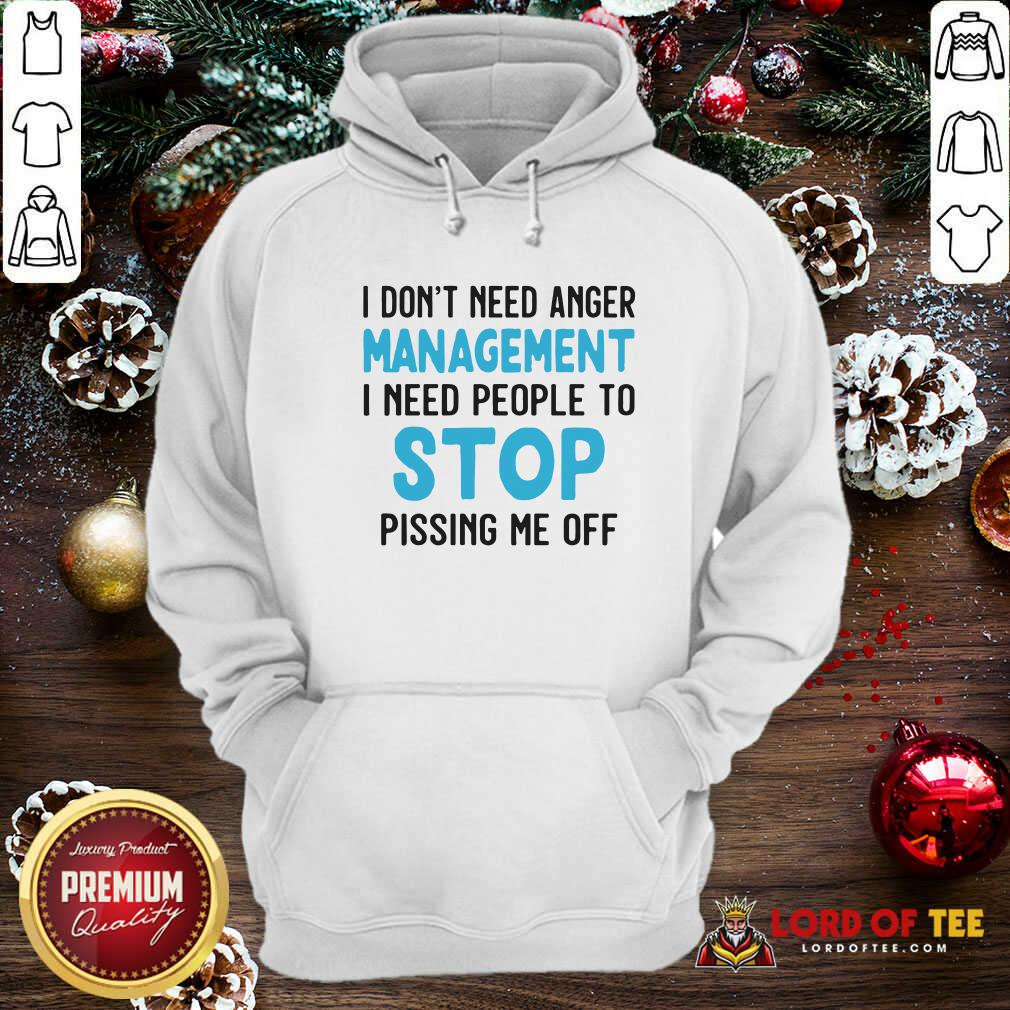 I Don't Need Anger Management I Need People To Stop Pissing Me Off Hoodie