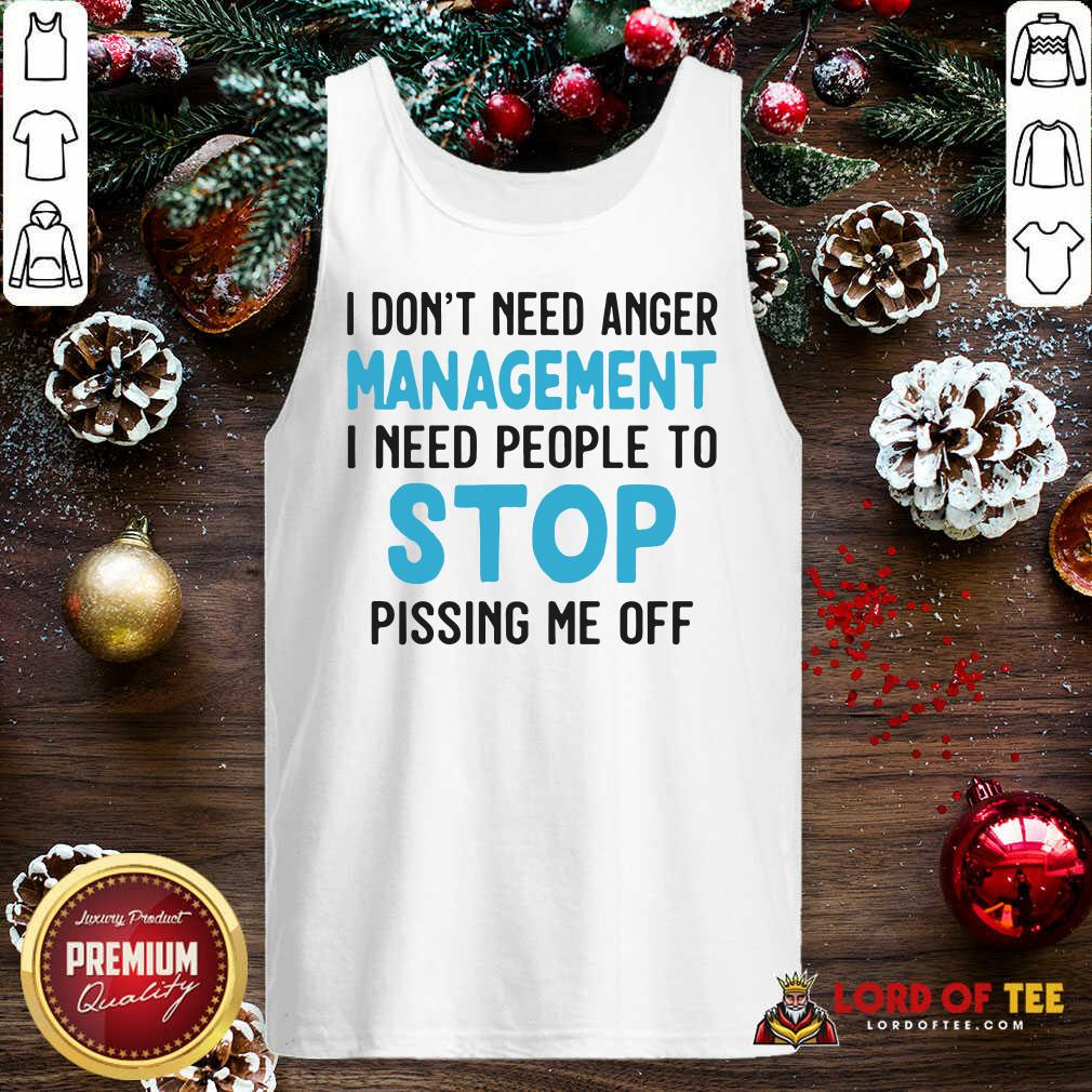 I Don't Need Anger Management I Need People To Stop Pissing Me Off Tank Top