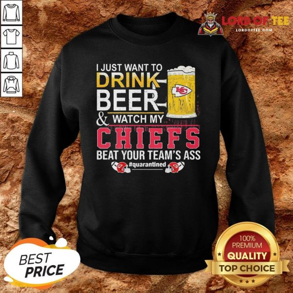 Nice I Just Want To Drink Beer And Watch My Chiefs Beat Your Team's Ass #quarantined SweatShirt