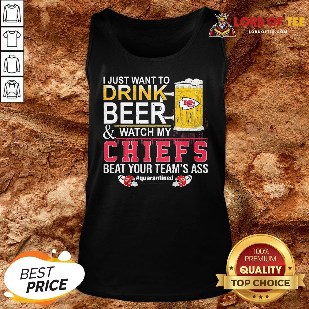 Nice I Just Want To Drink Beer And Watch My Chiefs Beat Your Team's Ass #quarantined Tank Top
