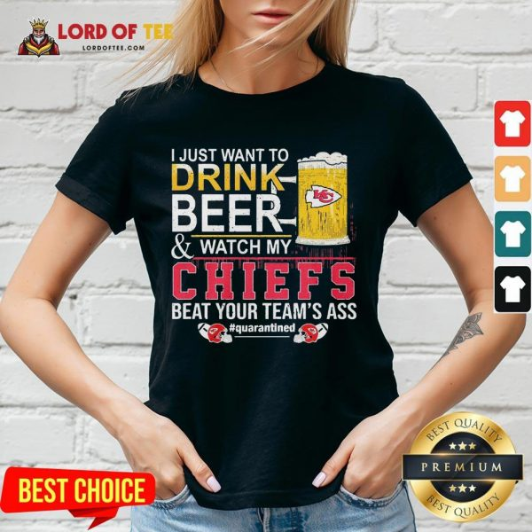 Nice I Just Want To Drink Beer And Watch My Chiefs Beat Your Team's Ass #quarantined V-neck