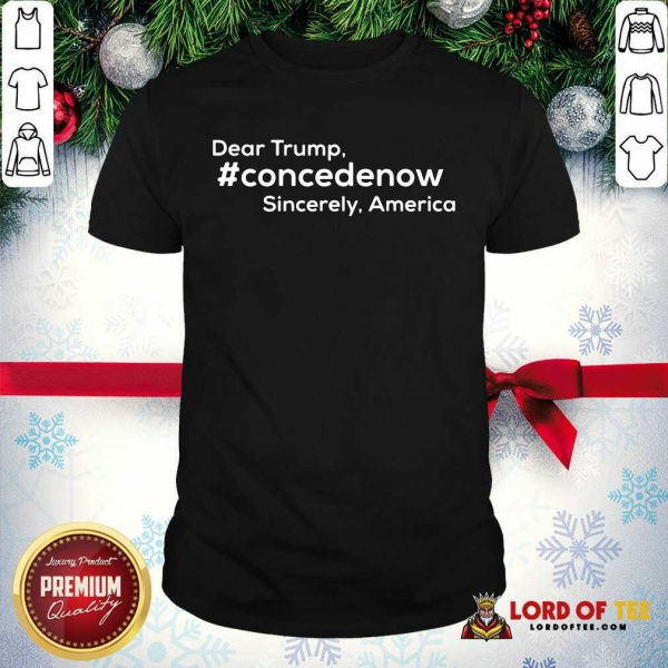 Official Dear Trump Concedenow Sincerely America Quote Shirt
