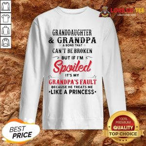 Original Granddaughter And Grandpa A Bond That Can't Be Broken But If I'm Spoiled It's My Grandpa's Fault SweatShirt