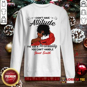 I Don't Have Attitude I've Got A Personality You Can't Handle Fanet Smith SweatShirt