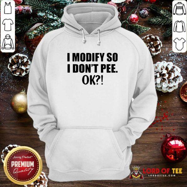 I Modify So I Don't Pee Ok Hoodie