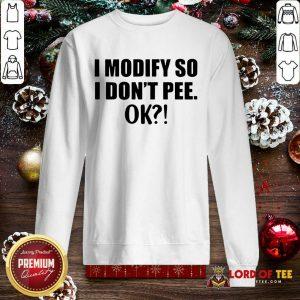I Modify So I Don't Pee Ok SweatShirt