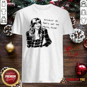 Actually No That's Not The Truth Ellen Shirt