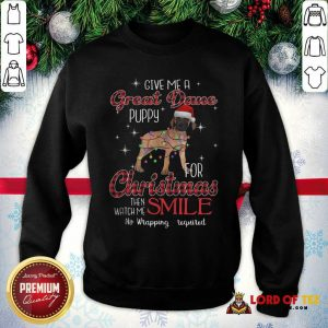 Dog Give Me A Great Dane Puppy For Christmas Then Watch Me Smile No Wrapping Required SweatShirt
