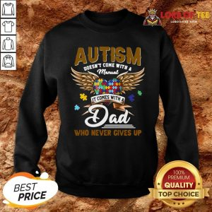 Premium Autism Doesn't Come With A Manual It Comes With A Dad Who Never Gives Up SweatShirt
