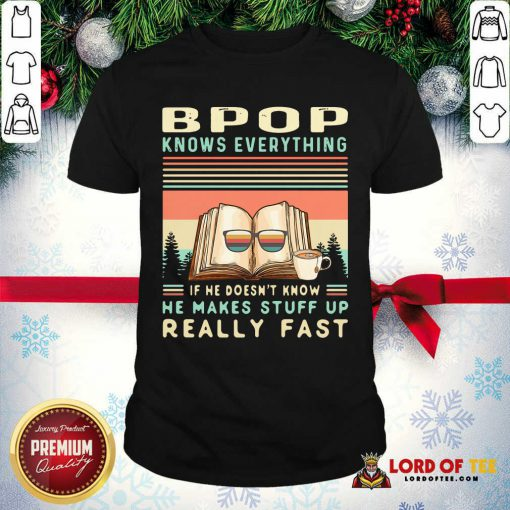Bpop Know Everything If He Doesn't Know He Makes Stuff Up Really Fast ShirtPremium Bpop Know Everything If He Doesn't Know He Makes Stuff Up Really Fast Shirt
