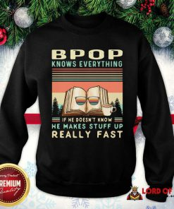 Bpop Know Everything If He Doesn't Know He Makes Stuff Up Really Fast SweatShirt - Design By Lordoftee.com