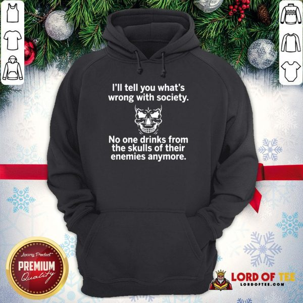 Premium Skull I'll Tell You What's Wrong With Society No One Drinks From The Skulls Of Their Hoodie