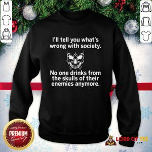 Premium Skull I'll Tell You What's Wrong With Society No One Drinks From The Skulls Of Their SweatShirt