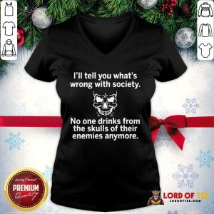 Premium Skull I'll Tell You What's Wrong With Society No One Drinks From The Skulls Of Their V-neck