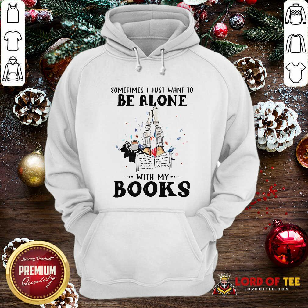 Sometimes I Just Want To Be Alone With My Books Hoodie
