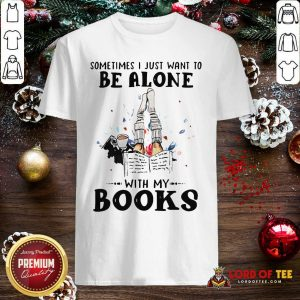 Premium Sometimes I Just Want To Be Alone With My Books Shirt