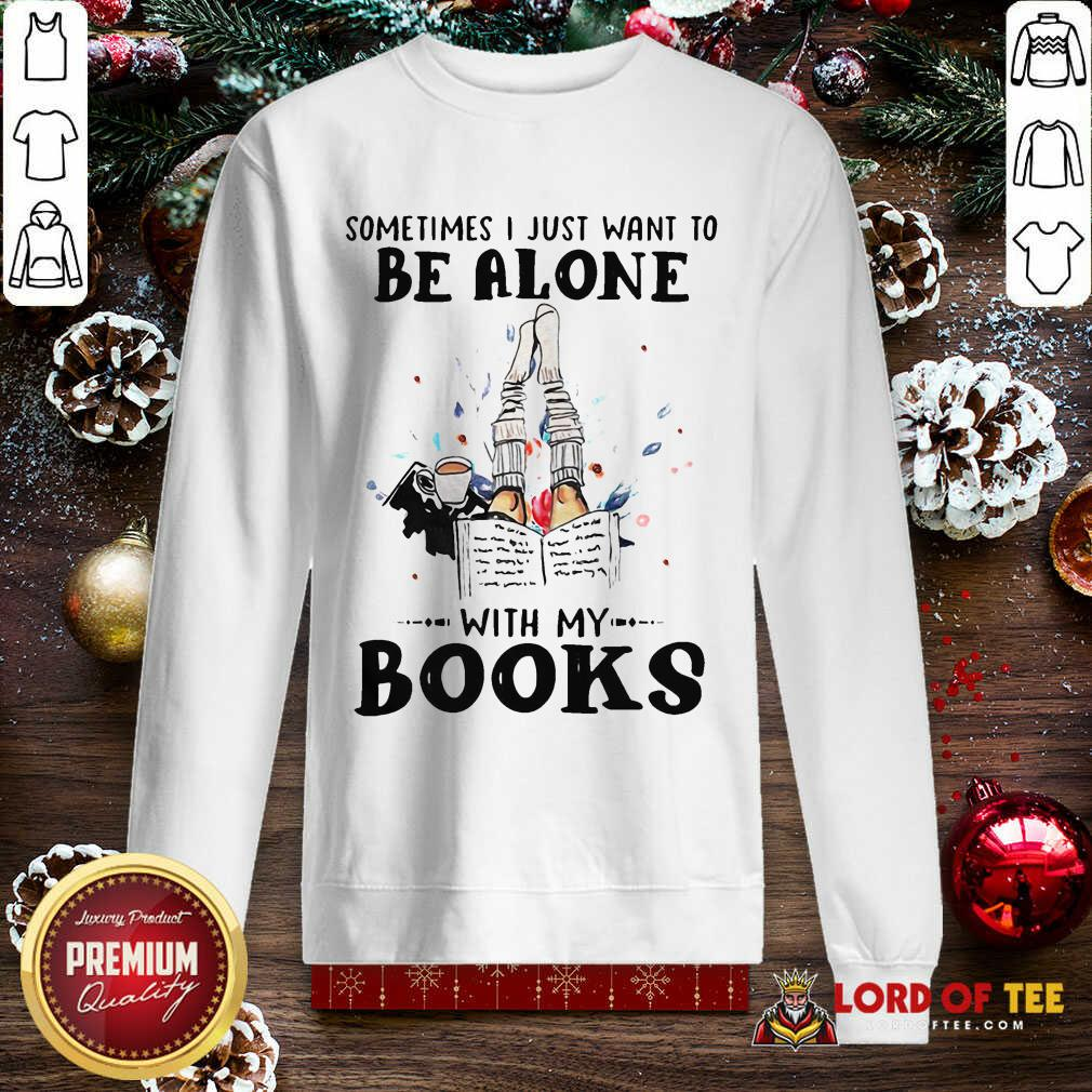 Sometimes I Just Want To Be Alone With My Books SweatShirt