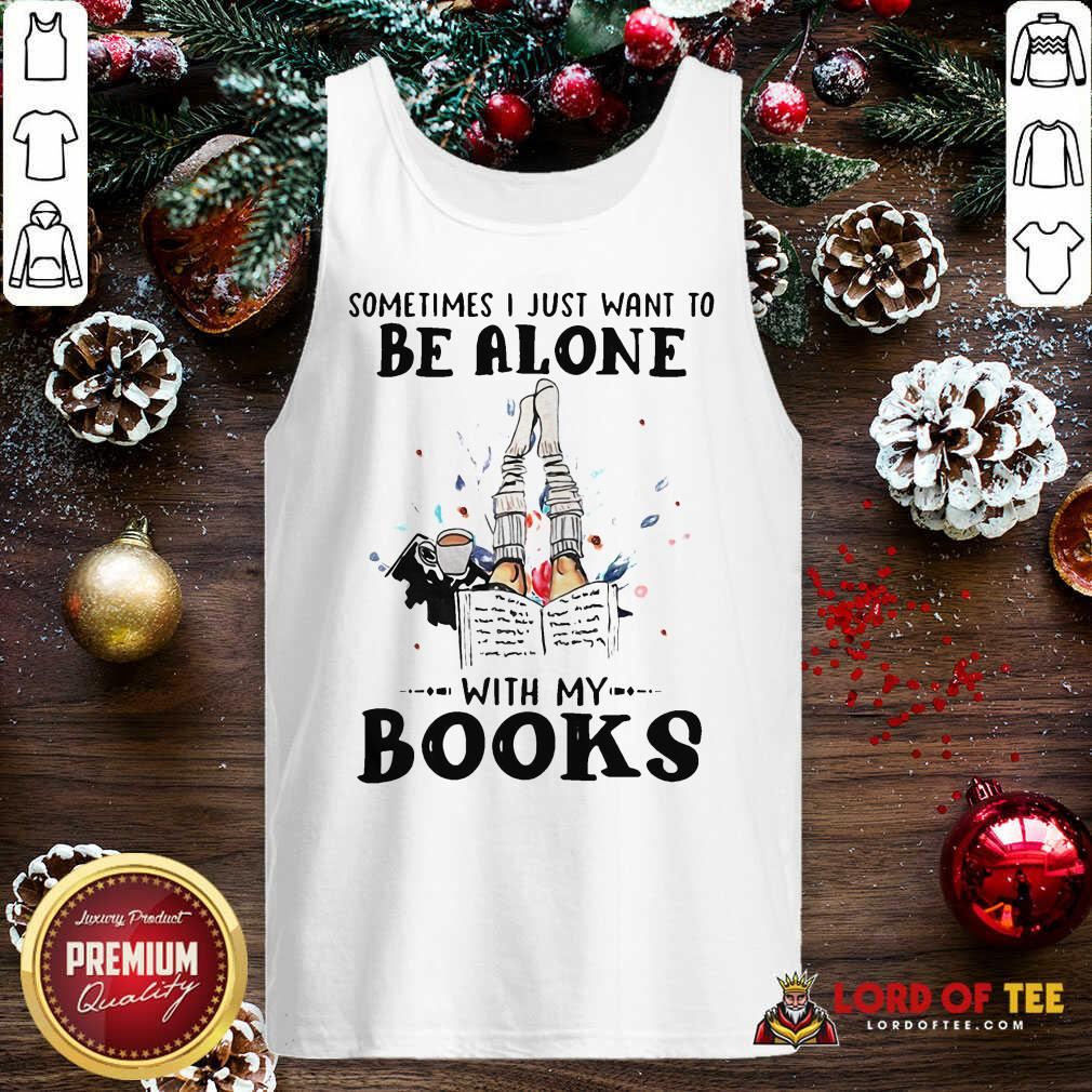 Sometimes I Just Want To Be Alone With My Books Tank Top