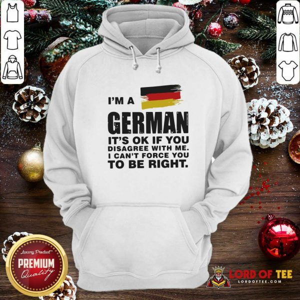 I'm A German It's Ok If You Disagree With Me I Can't Force You To Be Right Hoodie