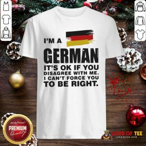 I'm A German It's Ok If You Disagree With Me I Can't Force You To Be Right Shirt