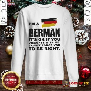 I'm A German It's Ok If You Disagree With Me I Can't Force You To Be Right SweatShirt