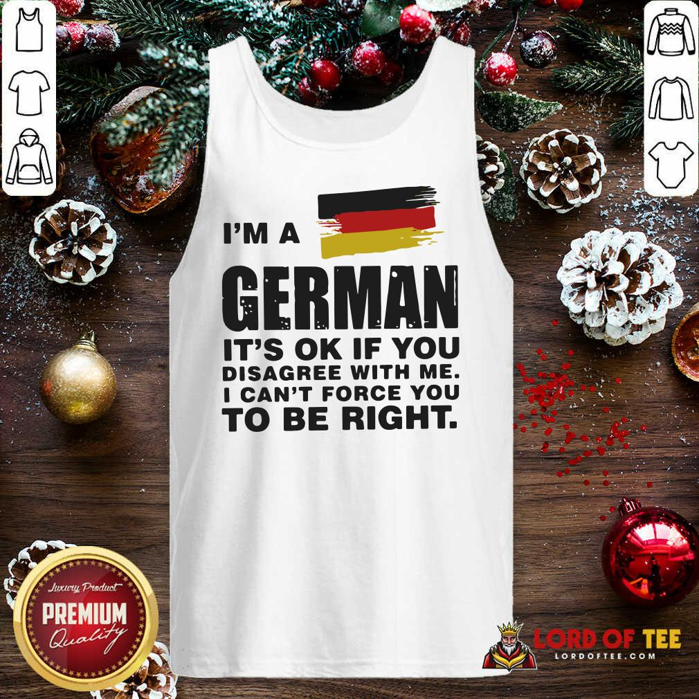 I'm A German It's Ok If You Disagree With Me I Can't Force You To Be Right Tank Top