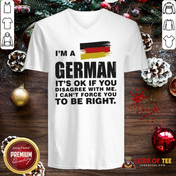I'm A German It's Ok If You Disagree With Me I Can't Force You To Be Right V-neck