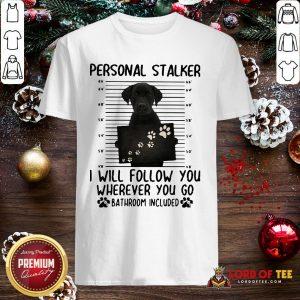 Pretty Labrador Personal Stalker I Will Follow You Wherever You Go Bathroom Included Shirt