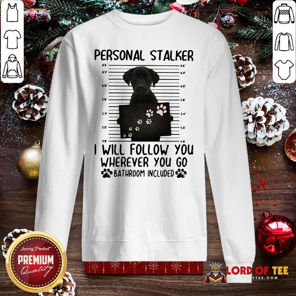 Pretty Labrador Personal Stalker I Will Follow You Wherever You Go Bathroom Included SweatShirt