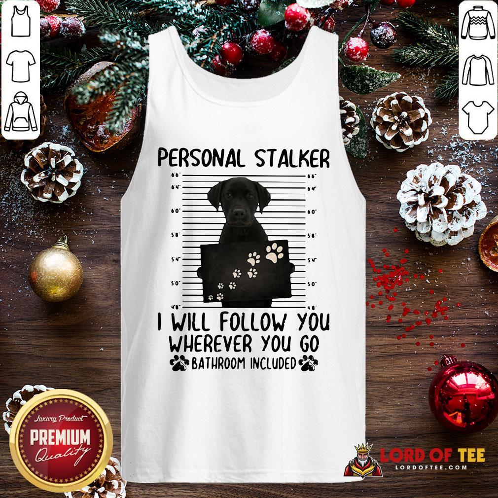 Pretty Labrador Personal Stalker I Will Follow You Wherever You Go Bathroom Included Tank Top