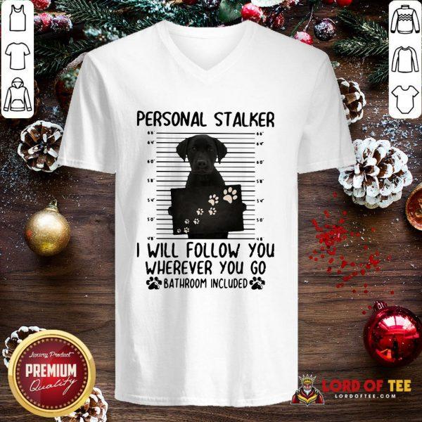 Pretty Labrador Personal Stalker I Will Follow You Wherever You Go Bathroom Included V-neck