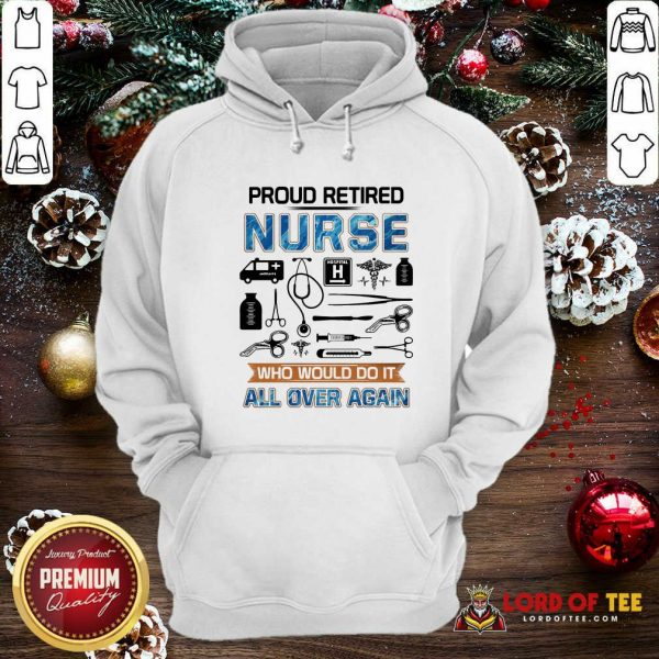 Proud Retired Nurse Who Would Do It All Over Again Hoodie