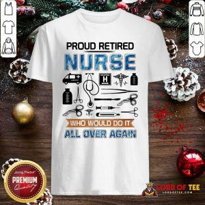 Proud Retired Nurse Who Would Do It All Over Again Shirt