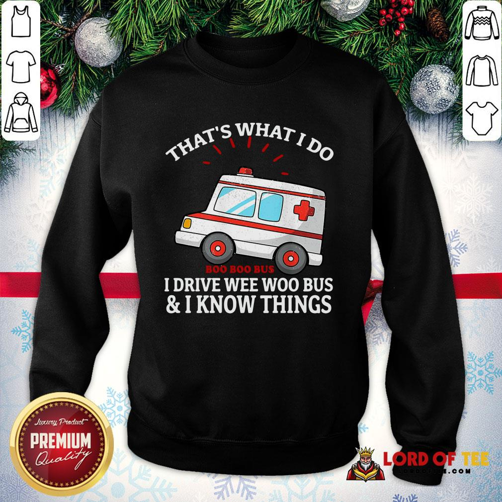 Pretty That's What I Do I Drive Wee Woo Bus And I Know Things SweatShirt