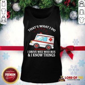 Pretty That's What I Do I Drive Wee Woo Bus And I Know Things Tank Top