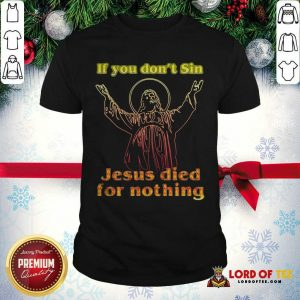 If You Don't Sin Jesus Died For Nothing Shirt - Design By Lordoftee.com