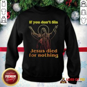 If You Don't Sin Jesus Died For Nothing SweatShirt - Design By Lordoftee.com