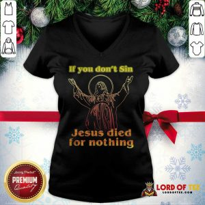 If You Don't Sin Jesus Died For Nothing V-neck - Design By Lordoftee.com