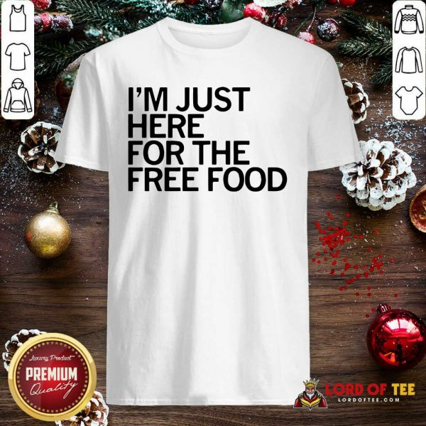 Just Here For The Free Food Shirt