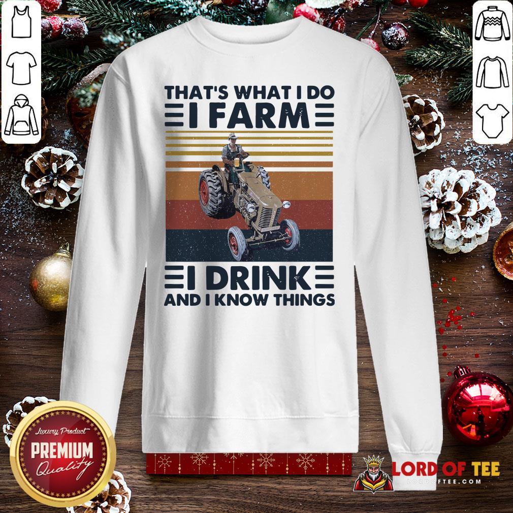 Top That's What I Do I Farm I Drink And I Know Things SweatShirt